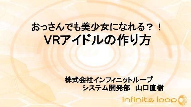 おっさんでも美少女になれる?! VRアイドルの作り方 株式会社インフィニットループ システム開発部 山口直樹