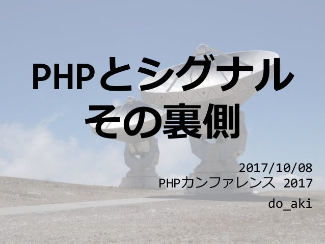 PHPとシグナル その裏側 2017/10/08 PHPカンファレンス 2017 do_aki