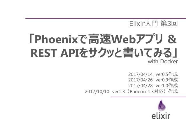Elixir入門 第3回 「Phoenixで高速Webアプリ & REST APIをサクッと書いてみる」 with Docker 2017/04/14 ver0.5作成 2017/04/26 ver0.9作成 2017/04/28 ver1.0...