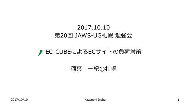 2017/10/10 Kazunori Inaba 2017.10.10 第20回 JAWS-UG札幌 勉強会 EC-CUBEによるECサイトの負荷対策 稲葉 一紀@札幌 1