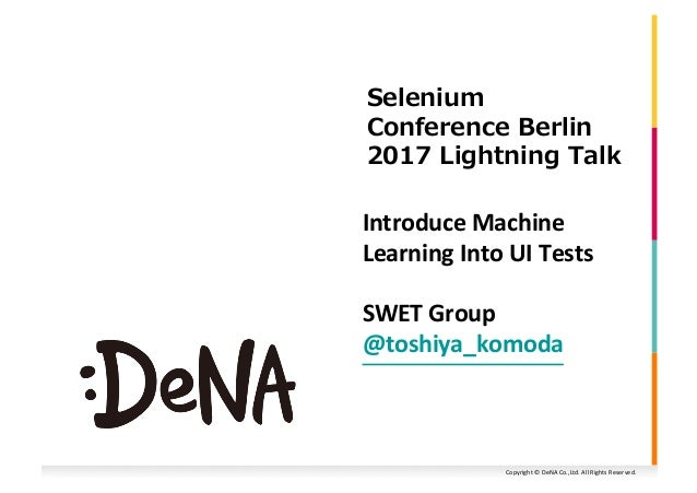 Copyright	©	DeNA	Co.,Ltd.	All	Rights	Reserved.	 Introduce	Machine	 Learning	Into	UI	Tests 2 0 20 	 0 0 21 SWET	Group	 @tos...