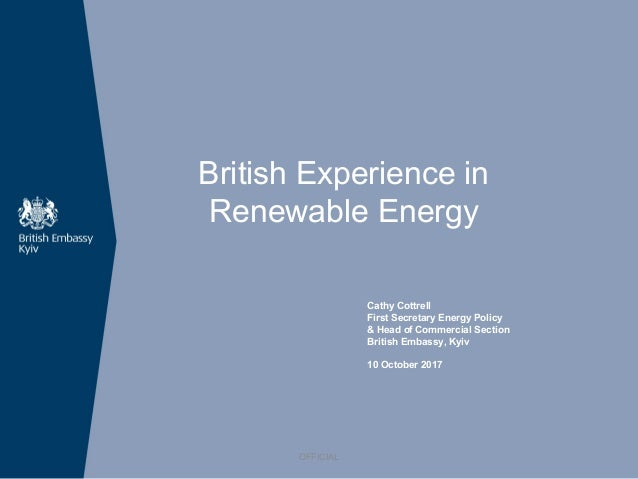 British Experience in Renewable Energy Cathy Cottrell First Secretary Energy Policy & Head of Commercial Section British E...