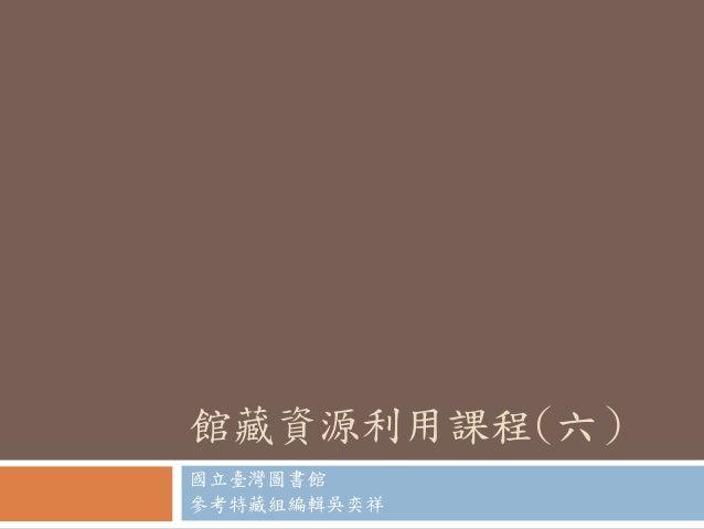 館藏資源利用課程(六) 國立臺灣圖書館 參考特藏組編輯吳奕祥