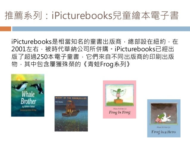 推薦系列:iPicturebooks兒童繪本電子書 iPicturebooks是相當知名的童書出版商,總部設在紐約,在 2001左右,被時代華納公司所併購。iPicturebooks已經出 版了超過250本電子童書,它們來自不同出版商的印刷出版...