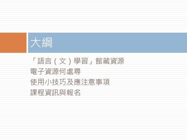 「語言(文)學習」館藏資源 電子資源何處尋 使用小技巧及應注意事項 課程資訊與報名 大綱