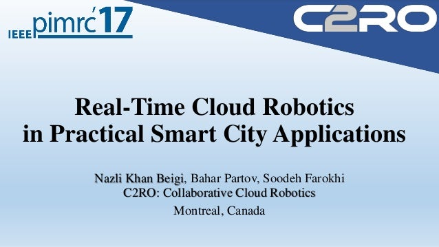 Real-Time Cloud Robotics in Practical Smart City Applications Nazli Khan Beigi, Bahar Partov, Soodeh Farokhi C2RO: Collabo...