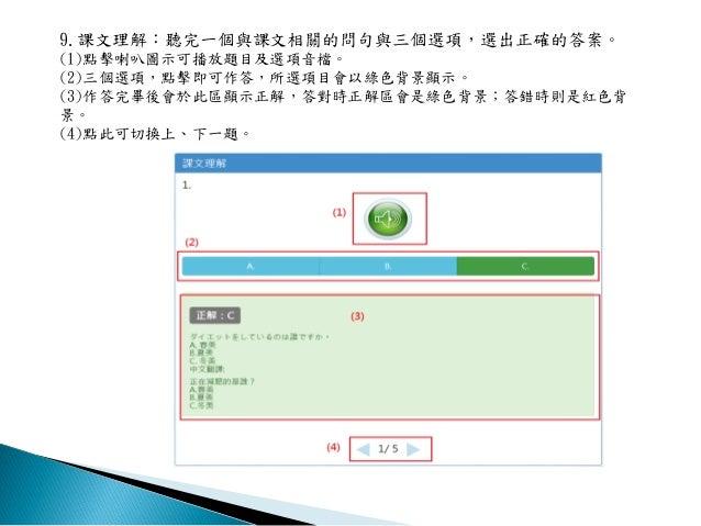 9.課文理解:聽完一個與課文相關的問句與三個選項,選出正確的答案。 (1)點擊喇叭圖示可播放題目及選項音檔。 (2)三個選項,點擊即可作答,所選項目會以綠色背景顯示。 (3)作答完畢後會於此區顯示正解,答對時正解區會是綠色背景;答錯時則是紅色背...