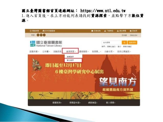 國立臺灣圖書館首頁連線網址: https://www.ntl.edu.tw 1.進入首頁後,在上方功能列表請找到資源探索,並點擊下方數位資 源。