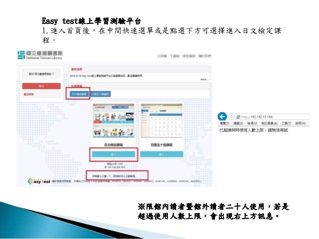 Easy test線上學習測驗平台 1.進入首頁後,在中間快速選單或是點選下方可選擇進入日文檢定課 程。 ※限館內讀者暨館外讀者二十人使用,若是 超過使用人數上限,會出現右上方訊息。
