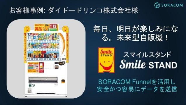 お客様事例: ダイドードリンコ株式会社様 SORACOM Funnelを活用し 安全かつ容易にデータを送信 毎日、明日が楽しみにな る。未来型自販機!