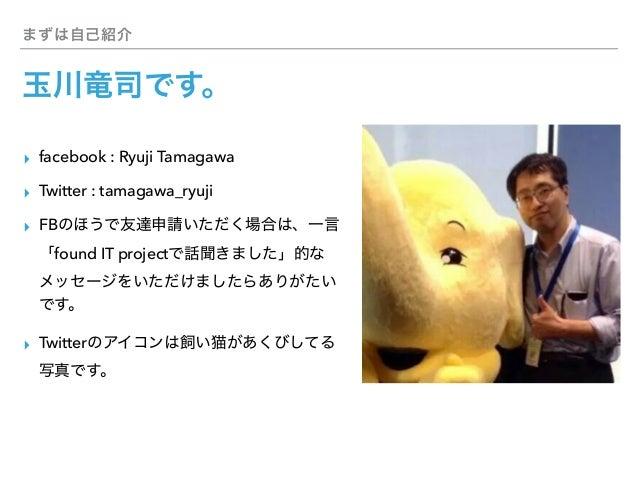 ▸ facebook : Ryuji Tamagawa ▸ Twitter : tamagawa_ryuji ▸ FB found IT project ▸ Twitter