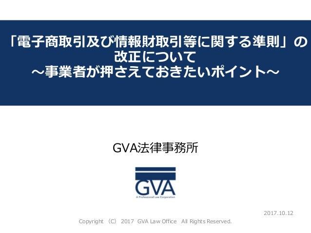 GVA法律事務所 ~教育系ベンチャー企業が知っておくべき法律問題~ 「電子商取引及び情報財取引等に関する準則」の 改正について ~事業者が押さえておきたいポイント~ 2017.10.12 Copyright (C) 2017 GVA Law O...