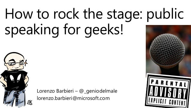 How to rock the stage: public speaking for geeks! Lorenzo Barbieri – @_geniodelmale lorenzo.barbieri@microsoft.com