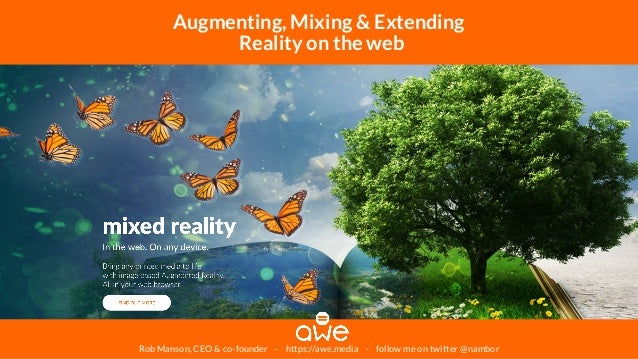 Rob Manson, CEO & co-founder - https://awe.media - follow me on twitter @nambor Augmenting, Mixing & Extending Reality on ...