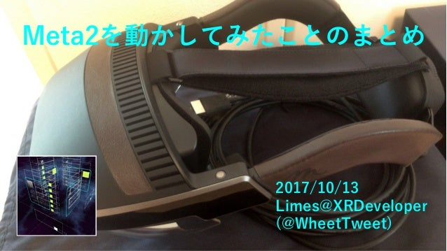 Meta2を動かしてみたことのまとめ 2017/10/13 Limes@XRDeveloper (@WheetTweet)