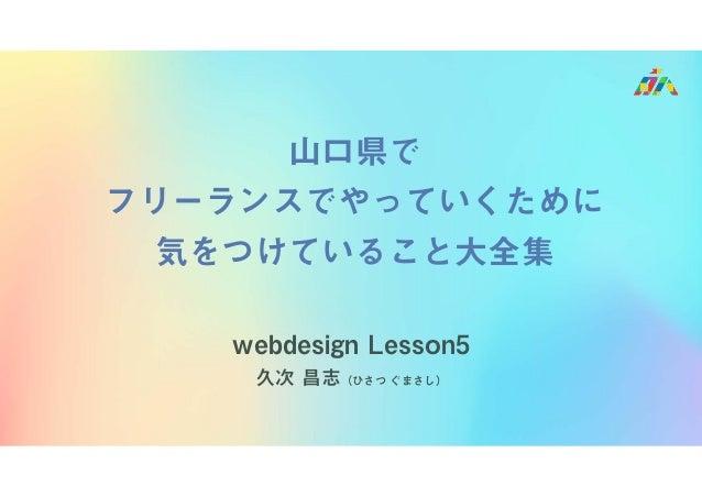 webdesign Lesson5 久次 昌志(ひさつ ぐまさし) 山口県で フリーランスでやっていくために 気をつけていること大全集