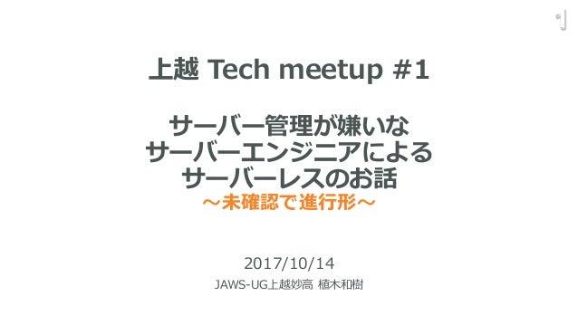 サーバー管理が嫌いな サーバーエンジニアによる サーバーレスのお話 〜未確認で進行形〜 2017/10/14 JAWS-UG上越妙高 植木和樹 1 上越 Tech meetup #1