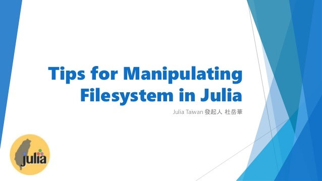 Tips for Manipulating Filesystem in Julia Julia Taiwan 發起人 杜岳華