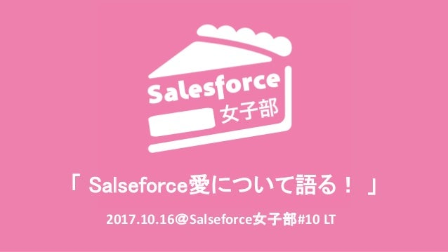「 Salseforce愛について語る! 」 2017.10.16@Salseforce女子部#10 LT