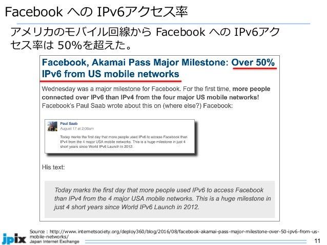 11 Facebook への IPv6アクセス率 Source : http://www.internetsociety.org/deploy360/blog/2016/08/facebook-akamai-pass-major-milesto...