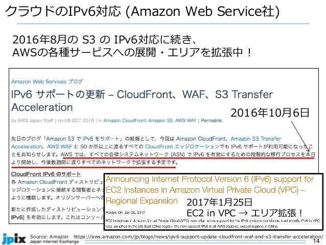 14 クラウドのIPv6対応 (Amazon Web Service社) Source: Amazon https://aws.amazon.com/jp/blogs/news/ipv6-support-update-cloudfront-wa...