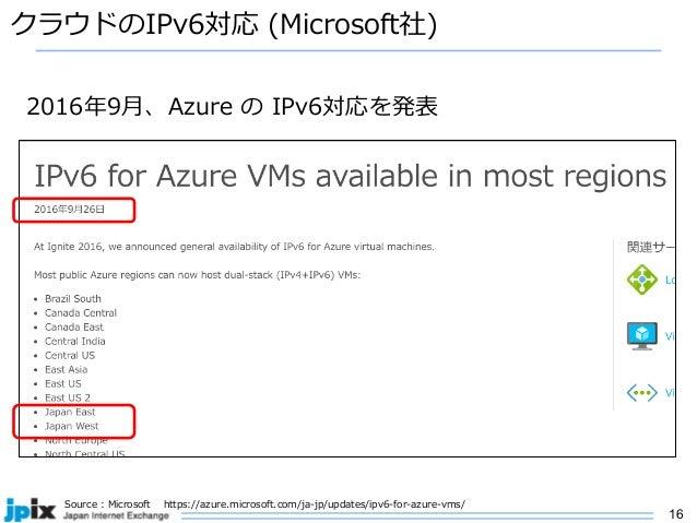 16 クラウドのIPv6対応 (Microsoft社) Source : Microsoft https://azure.microsoft.com/ja-jp/updates/ipv6-for-azure-vms/ 2016年9⽉、Azure...