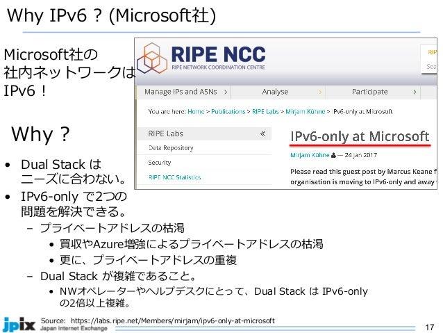 17 Why IPv6 ? (Microsoft社) • Dual Stack は ニーズに合わない。 • IPv6-only で2つの 問題を解決できる。 – プライベートアドレスの枯渇 • 買収やAzure増強によるプライベートアドレスの枯...
