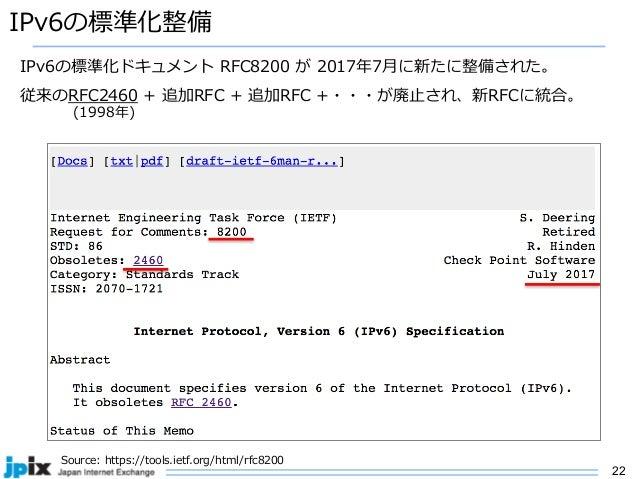 22 IPv6の標準化整備 Source: https://tools.ietf.org/html/rfc8200 IPv6の標準化ドキュメント RFC8200 が 2017年7⽉に新たに整備された。 従来のRFC2460 + 追加RFC + ...