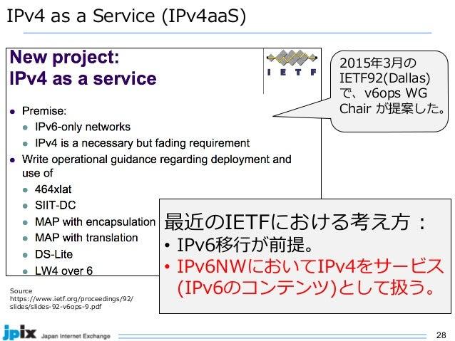 28 IPv4 as a Service (IPv4aaS) Source https://www.ietf.org/proceedings/92/ slides/slides-92-v6ops-9.pdf 最近のIETFにおける考え⽅ : •...