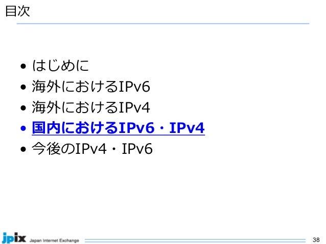 38 ⽬次 • はじめに • 海外におけるIPv6 • 海外におけるIPv4 • 国内におけるIPv6・IPv4 • 今後のIPv4・IPv6