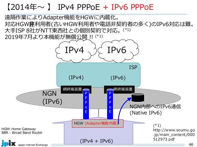 46 NGN (IPv6) 【2014年〜 】 IPv4 PPPoE + IPv6 PPPoE IPv6 遠隔作業によりAdapter機能をHGWに内蔵化。 対応HGW⾮利⽤者(古いHGW利⽤者や電話⾮契約者の多く)のIPv6対応は難。 ⼤⼿I...