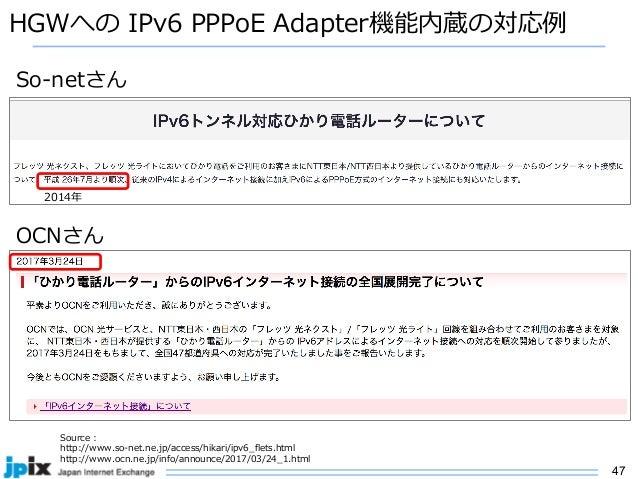 47 HGWへの IPv6 PPPoE Adapter機能内蔵の対応例 Source : http://www.so-net.ne.jp/access/hikari/ipv6_flets.html http://www.ocn.ne.jp/in...