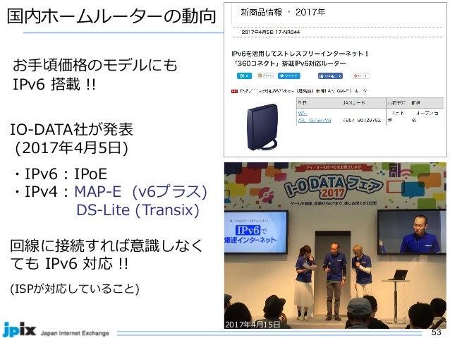 53 国内ホームルーターの動向 IO-DATA社が発表 (2017年4⽉5⽇) ・IPv6 : IPoE ・IPv4 : MAP-E (v6プラス) DS-Lite (Transix) 回線に接続すれば意識しなく ても IPv6 対応 !! (...