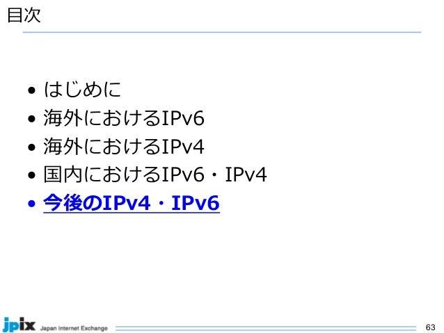 63 ⽬次 • はじめに • 海外におけるIPv6 • 海外におけるIPv4 • 国内におけるIPv6・IPv4 • 今後のIPv4・IPv6