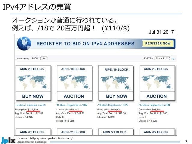 7 IPv4アドレスの売買 オークションが普通に⾏われている。 例えば、/18で 20百万円超 !! (¥110/$) Source : http://www.ipv4auctions.com/ Jul 31 2017