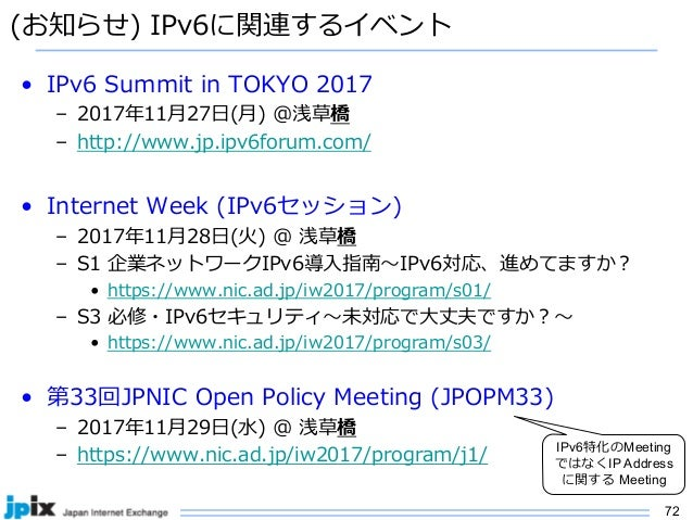 72 (お知らせ) IPv6に関連するイベント • IPv6 Summit in TOKYO 2017 – 2017年11⽉27⽇(⽉) @浅草橋 – http://www.jp.ipv6forum.com/ • Internet Week (...