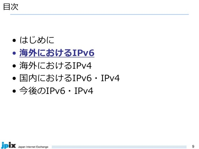 9 ⽬次 • はじめに • 海外におけるIPv6 • 海外におけるIPv4 • 国内におけるIPv6・IPv4 • 今後のIPv6・IPv4
