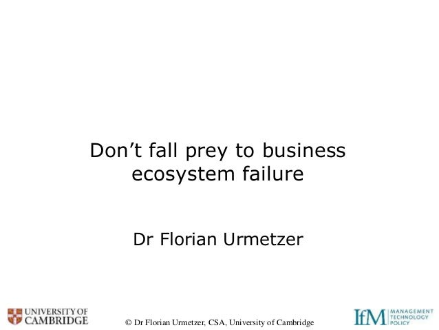 © Dr Florian Urmetzer, CSA, University of Cambridge Don't fall prey to business ecosystem failure Dr Florian Urmetzer