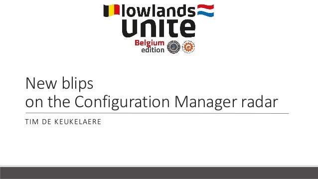 New blips on the Configuration Manager radar TIM DE KEUKELAERE