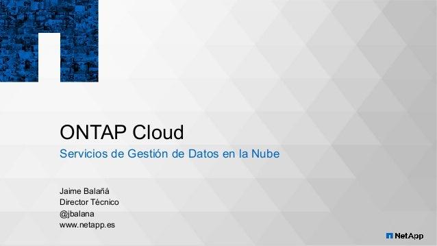 ONTAP Cloud Servicios de Gestión de Datos en la Nube Jaime Balañá Director Técnico @jbalana www.netapp.es