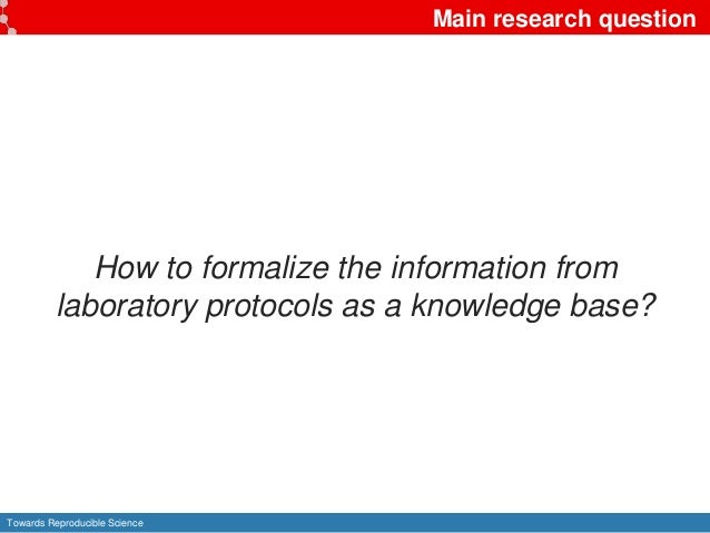 Towards Reproducible Science Main research question How to formalize the information from laboratory protocols as a knowle...