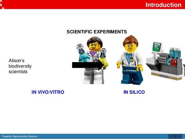Towards Reproducible Science Introduction 3 SCIENTIFIC EXPERIMENTS IN VIVO/VITRO IN SILICO Alison's biodiversity scientists
