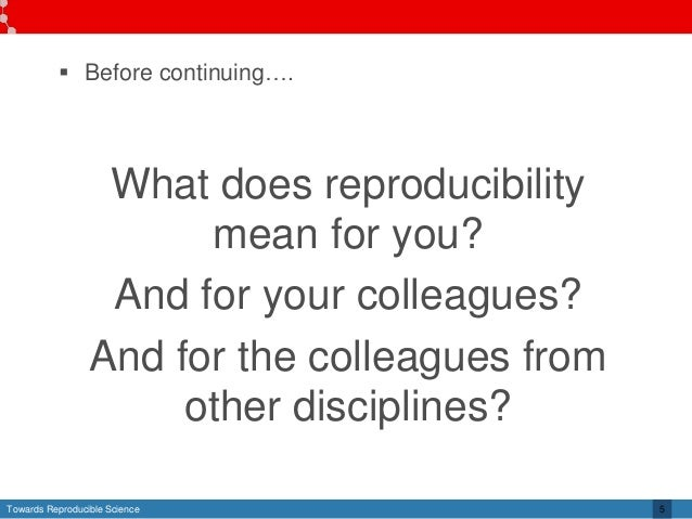 Towards Reproducible Science 5  Before continuing…. What does reproducibility mean for you? And for your colleagues? And ...