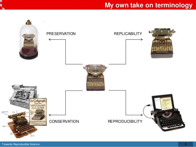 Towards Reproducible Science My own take on terminology PRESERVATION CONSERVATION REPLICABILITY REPRODUCIBILITY 8