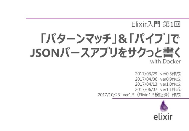 Elixir入門 第1回 「パターンマッチ」&「パイプ」で JSONパースアプリをサクっと書く with Docker 2017/03/29 ver0.5作成 2017/04/06 ver0.9作成 2017/04/13 ver1.0作成 20...