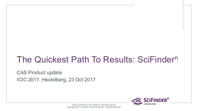 The Quickest Path To Results: SciFindern CAS Product update ICIC 2017, Heidelberg, 23 Oct 2017 CAS is a division of the Am...