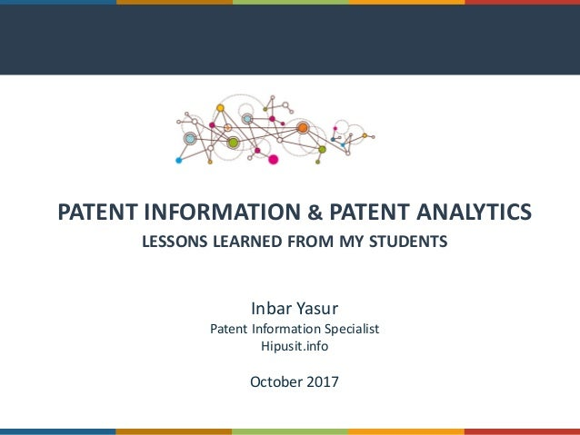 PATENT INFORMATION & PATENT ANALYTICS LESSONS LEARNED FROM MY STUDENTS Inbar Yasur Patent Information Specialist Hipusit.i...