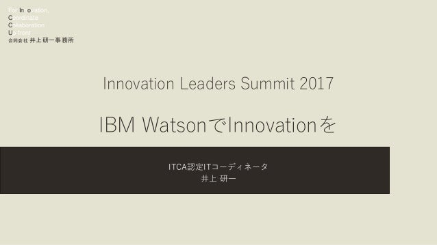 For Innovation, Coordinate Collaboration Up-front 合同会社 井上研一事務所 Innovation Leaders Summit 2017 IBM WatsonでInnovationを ITCA認...