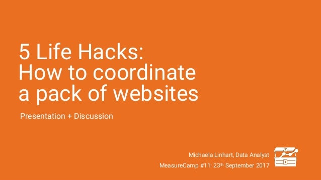5 Life Hacks: How to coordinate a pack of websites Presentation + Discussion Michaela Linhart, Data Analyst MeasureCamp #1...