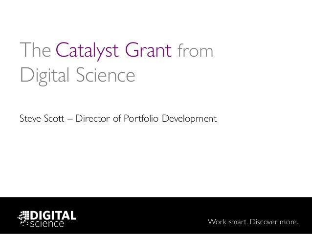 Work smart. Discover more. The Catalyst Grant from Digital Science Steve Scott – Director of Portfolio Development